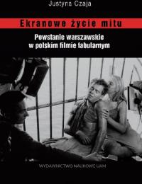Ekranowe życie mitu Powstanie warszawskie w polskim flmie fabularnym - Justyna Czaja | mała okładka