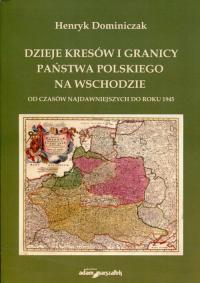 Dzieje kresów i granicy państwa polskiego na wschodzie Od czasów najdawniejszych do roku 1945 - Henryk Dominiczak   mała okładka