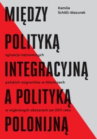 Między polityką integracyjną a polityką polonijną Sytuacja najnowszych polskich migrantów w Niemczech w wybranych obszarach po 2011 roku - Kamila Scholl-Mazurek | mała okładka