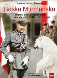 Baśka Murmańska Opowieść o niedźwiedziu polarnym, któremu rękę podał sam Marszałek Piłsudski - Magdalena Kędzierska-Zaporowska | mała okładka