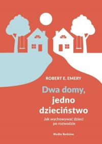 Dwa domy, jedno dzieciństwo Jak wychować dzieci po rozwodzie - Emery Robert E. | mała okładka