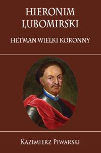 Hieronim Lubomirski. Hetman Wielki Koronny - Piwarski Kazimierz   mała okładka