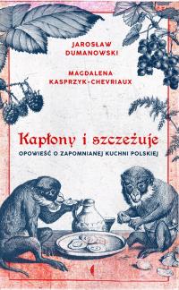 Kapłony i szczeżuje Opowieść o zapomnianej kuchni polskiej - Kasprzyk-Chevriaux Magdalena, Dumanowski Jarosław   mała okładka