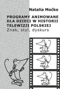 Programy animowane dla dzieci w historii Telewizji Polskiej Znak, styl, dyskurs - Natalia Moćko | mała okładka