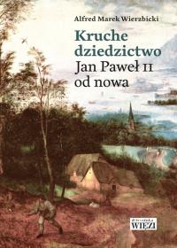 Kruche dziedzictwo Jan Paweł II od nowa - Wierzbicki Alfred Marek   mała okładka