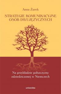 Strategie komunikacyjne osób dwujęzycznych Na przykładzie polszczyzny odziedziczonej w Niemczech - Anna Żurek | mała okładka