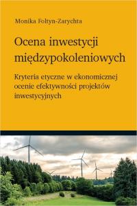 Ocena inwestycji międzypokoleniowych Kryteria etyczne w ekonomicznej ocenie efektywności projektów inwestycyjnych - Monika Foltyn-Zarychta   mała okładka
