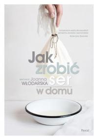 Jak zrobić ser w domu - Joanna Włodarska | mała okładka