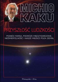 Przyszłość ludzkości Podbój Marsa, podróże międzygwiezdne,nieśmiertelność i nasze miejsce poza Ziemią - Michio Kaku   mała okładka