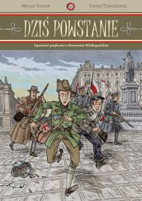 Dziś powstanie Opowieść graficzna o Powstaniu Wielkopolskim - Tkaczyk Witold, Tomaszewski Tomasz | mała okładka