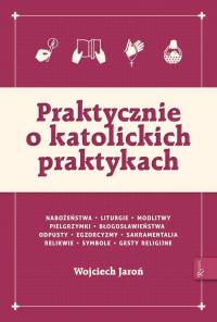 Praktycznie o katolickich praktykach - Wojciech Jaroń | mała okładka