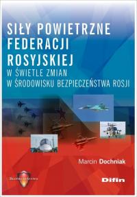Siły powietrzne Federacji Rosyjskiej w świetle zmian w środowisku bezpieczeństwa Rosji - Marcin Dochniak | mała okładka