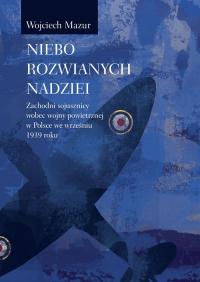 Niebo rozwianych nadziei Zachodni sojusznicy wobec wojny powietrznej we wrześniu 1939 roku - Wojciech Mazur | mała okładka