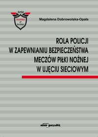Rola Policji w zapewnianiu bezpieczeństwa meczów piłki nożnej w ujęciu sieciowym - Magdalena Dobrowolska-Opała | mała okładka