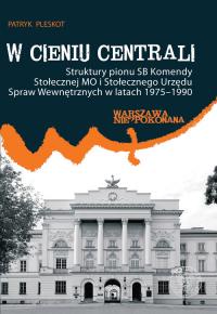 W cieniu centrali Struktury pionu SB Komendy Stołecznej MO i Stołecznego Urzędu Spraw Wewnętrznych w latach 1975–1990 - Patryk Pleskot | mała okładka