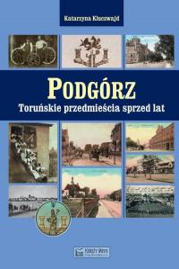 Podgórz Toruńskie przedmieścia sprzed lat - Katarzyna Kluczwajd | mała okładka