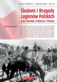 Śladami I Brygady Legionów Polskich przez Beskidy, Podtatrze i Pieniny - Sala Bartłomiej Grzegorz | mała okładka