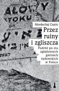 Przez ruiny i zgliszcza Podróż po stu zgładzonych gminach żydowskich w Polsce - Canin Mordechaj   mała okładka