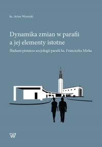 Dynamika zmian w parafii a jej elementy istotne Śladami pioniera socjologii parafii ks. Franciszka Mirka - Artur Wysocki   mała okładka