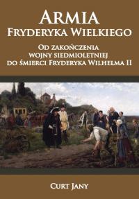 Armia Fryderyka Wielkiego Od zakończenia wojny siedmioletniej do śmierci Fryderyka Wilhelma II - Jany Curt | mała okładka