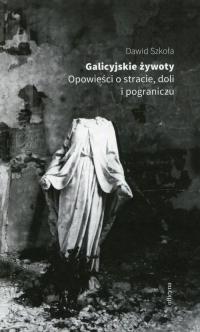 Galicyjskie żywoty Opowieści o stracie doli i pograniczu - Dawid Szkoła | mała okładka