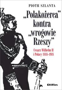 Polakożerca kontra wrogowie Rzeszy Cesarz Wilhelm II i Polacy 1888-1918 - Piotr Szlanta | mała okładka