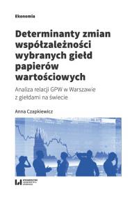 Determinanty zmian współzależności wybranych giełd papierów wartościowych Analiza relacji GPW w Warszawie z giełdami na świecie - Anna Czapkiewicz   mała okładka
