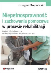 Niepełnosprawność i zachowania pomocowe w procesie rehabilitacji Analiza jakości pomocy udzielanej osobom niepełnosprawnym - Grzegorz Bręczewski | mała okładka