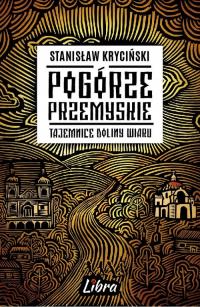 Pogórze Przemyskie Tajemnice doliny Wiaru - Stanisław Kryciński | mała okładka