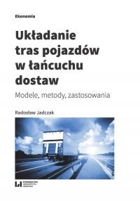 Układanie tras pojazdów w łańcuchu dostaw Modele, metody, zastosowania - Radosław Jadczak | mała okładka