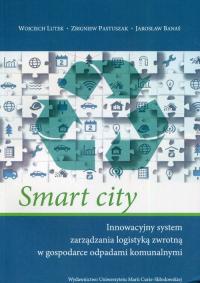 Smart city Innowacyjny system zarządzania logistyką zwrotną w gospodarce odpadami komunalnymi - Lutek Wojciech, Pastuszak Zbigniew, Banaś Jarosław   mała okładka