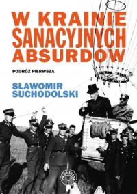 W krainie sanacyjnych absurdów Podróż pierwsza - Sławomir Suchodolski | mała okładka