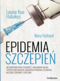 Epidemia szczepień Jak korporacyjna chciwość, zakłamana nauka i represyjna władza zagrażają prawom człowieka, naszemu zdrowiu i dzieciom - Habakus Louise Kuo, Holland Mary   mała okładka