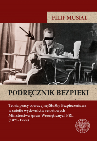 Podręcznik bezpieki Teoria pracy operacyjnej Służby Bezpieczeństwa w świetle wydawnictw resortowych Ministerstwa Spraw W - Musiał Filip | mała okładka