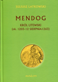 Mendog Król litewski (ok.. 1203-12 sierpnia 1263) - Juliusz Latkowski | mała okładka