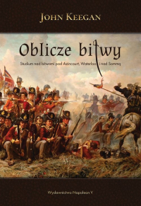 Oblicze bitwy Studium nad bitwami pod Azincourt, Waterloo i nad Sommą - John Keegan   mała okładka