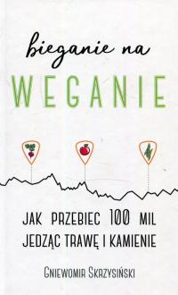 Bieganie na weganie Jak przebiec 100 mil jedząc trawę i kamienie - Gniewomir Skrzysiński | mała okładka
