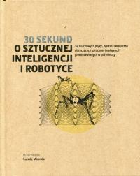 30 sekund O sztucznej inteligencji i robotyce 50 kluczowych pojęć, postaci i wydarzeń dotyczących sztucznej inteligencji przedstawionych w pół minuty -  | mała okładka