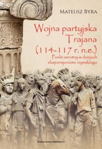 Wojna partyjska Trajana (114-117 r. n.e.) Punkt zwrotny w dziejach ekspansjonizmu rzymskiego - Mateusz Byra | mała okładka