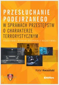 Przesłuchanie podejrzanego w sprawach przestępstw o charakterze terrorystycznym Pozytywny wymiar kooperacji negatywnej - Rafał Kwasiński | mała okładka