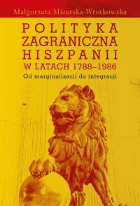 Polityka zagraniczna Hiszpanii w latach 1788-1986 Od marginalizacji do integracji - Małgorzata Mizerska-Wrotkowska   mała okładka