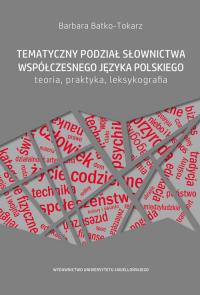 Tematyczny podział słownictwa współczesnego języka polskiego Teoria, praktyka, leksykografia - Barbara Batko-Tokarz | mała okładka