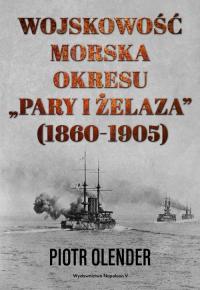 """Wojskowość morska okresu """"pary i żelaza"""" 1860-1905 - Piotr Olender   mała okładka"""