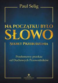 Na początku było Słowo Sekret Przebudzenia. Przełomowy przekaz od duchowych przewodników - Paul Selig | mała okładka
