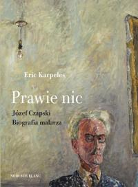 Prawie nic Józef Czapski Biografia malarza - Eric Karpeles   mała okładka