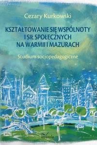 Kształtowanie się wspólnoty i sił społecznych na Warmii i Mazurach Studium socjopedagogiczne - Cezary Kurkowski | mała okładka