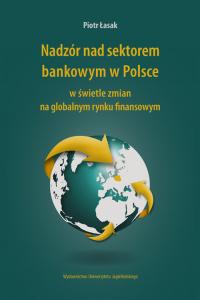 Nadzór nad sektorem bankowym w Polsce w świetle zmian na globalnym rynku finansowym - Piotr Łasak | mała okładka