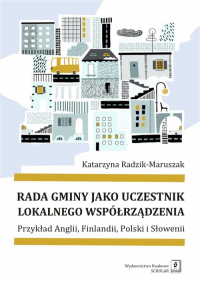 Rada gminy jako uczestnik lokalnego współrządzenia Przykład Anglii, Finlandii, Polski i Słowenii - Katarzyna Radzik-Maruszak   mała okładka