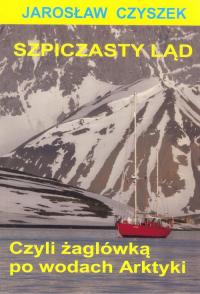 Szpiczasty ląd czyli żaglówką po wodach Arktyki - Jarosław Czyszek | mała okładka