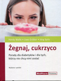 Żegnaj cukrzyco Porady dla diabetyków i dla tych, którzy nie chcą nimi zostać - Walle Hardy, Grober Uwe, Spitz Jorg | mała okładka